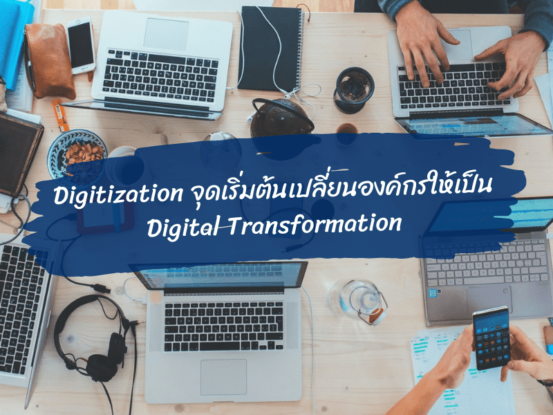 Digitization จุดเริ่มต้นเปลี่ยนองค์กรให้เป็น Digital Transformation